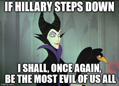 maleficent | IF HILLARY STEPS DOWN I SHALL, ONCE AGAIN, BE THE MOST EVIL OF US ALL | image tagged in maleficent | made w/ Imgflip meme maker