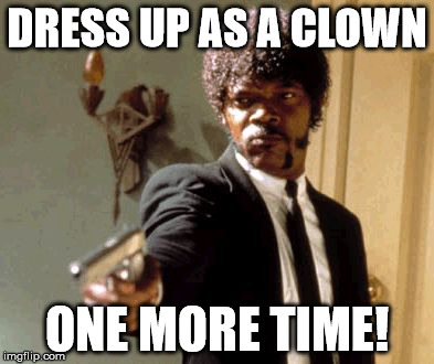 Say That Again I Dare You Meme | DRESS UP AS A CLOWN ONE MORE TIME! | image tagged in memes,say that again i dare you | made w/ Imgflip meme maker