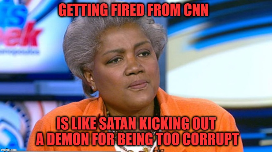 Donna Brazile |  GETTING FIRED FROM CNN; IS LIKE SATAN KICKING OUT A DEMON FOR BEING TOO CORRUPT | image tagged in donna brazile | made w/ Imgflip meme maker