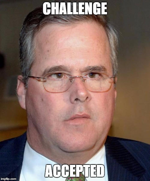 Slow Jeb | CHALLENGE ACCEPTED | image tagged in slow jeb | made w/ Imgflip meme maker