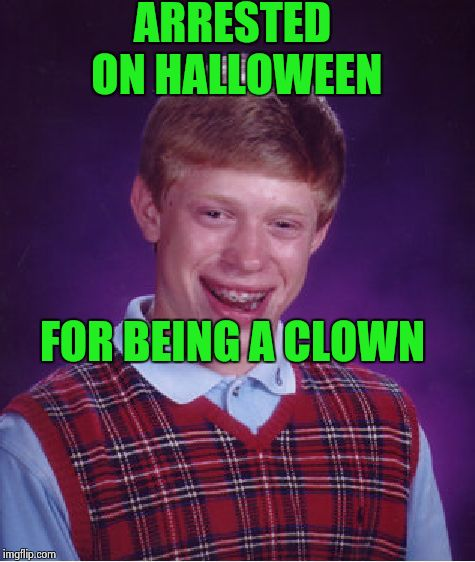 Bad Luck Brian Meme | ARRESTED ON HALLOWEEN FOR BEING A CLOWN | image tagged in memes,bad luck brian | made w/ Imgflip meme maker