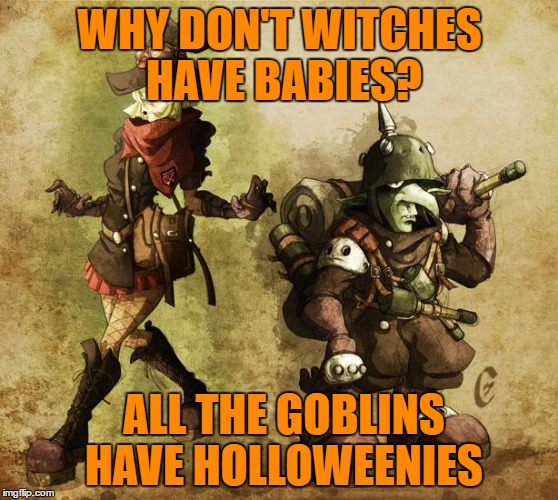 happy halloween | WHY DON'T WITCHES HAVE BABIES? ALL THE GOBLINS HAVE HOLLOWEENIES | image tagged in witch,goblin,funny,funny memes,halloween | made w/ Imgflip meme maker