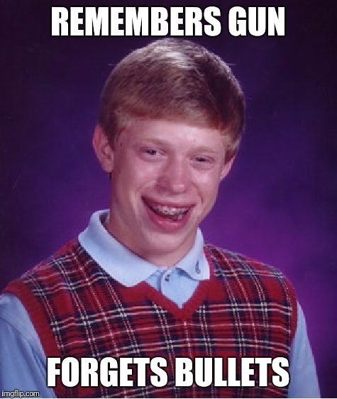 Bad Luck Brian Meme | REMEMBERS GUN FORGETS BULLETS | image tagged in memes,bad luck brian | made w/ Imgflip meme maker