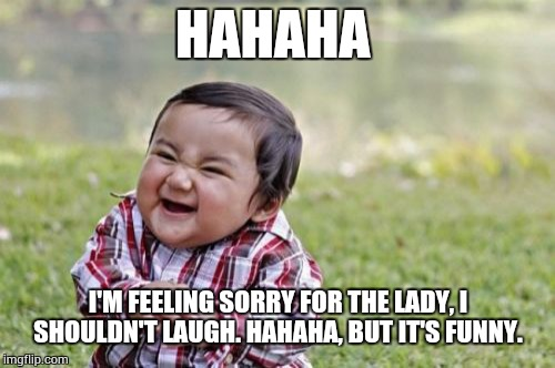 Evil Toddler Meme | HAHAHA I'M FEELING SORRY FOR THE LADY, I SHOULDN'T LAUGH. HAHAHA, BUT IT'S FUNNY. | image tagged in memes,evil toddler | made w/ Imgflip meme maker