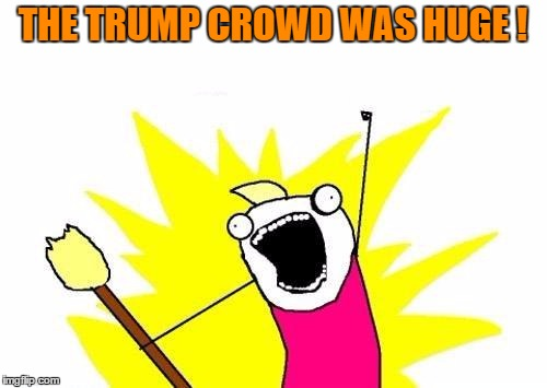 X All The Y Meme | THE TRUMP CROWD WAS HUGE ! | image tagged in memes,x all the y | made w/ Imgflip meme maker