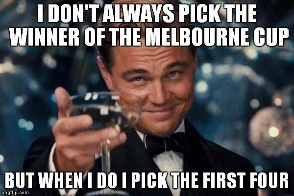 Leonardo Dicaprio Cheers Meme | I DON'T ALWAYS PICK THE WINNER OF THE MELBOURNE CUP BUT WHEN I DO I PICK THE FIRST FOUR | image tagged in memes,leonardo dicaprio cheers | made w/ Imgflip meme maker