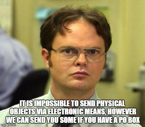 IT IS IMPOSSIBLE TO SEND PHYSICAL OBJECTS VIA ELECTRONIC MEANS, HOWEVER WE CAN SEND YOU SOME IF YOU HAVE A PO BOX | made w/ Imgflip meme maker