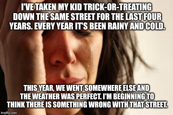 First World Problems Meme | I'VE TAKEN MY KID TRICK-OR-TREATING DOWN THE SAME STREET FOR THE LAST FOUR YEARS. EVERY YEAR IT'S BEEN RAINY AND COLD. THIS YEAR, WE WENT SO | image tagged in memes,first world problems | made w/ Imgflip meme maker