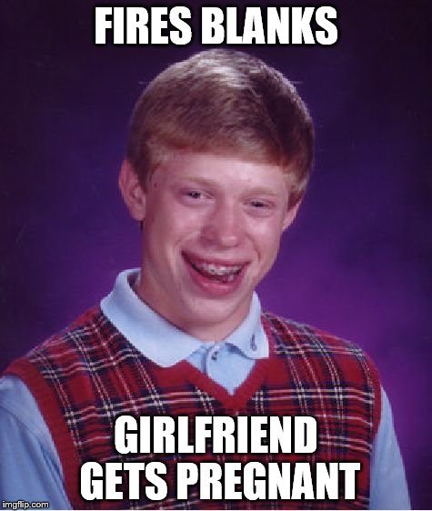 Bad Luck Brian Meme | FIRES BLANKS GIRLFRIEND GETS PREGNANT | image tagged in memes,bad luck brian | made w/ Imgflip meme maker