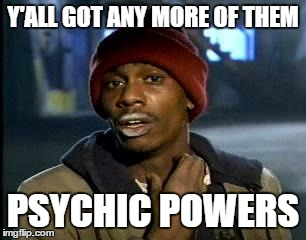 Y'all Got Any More Of That Meme | Y'ALL GOT ANY MORE OF THEM PSYCHIC POWERS | image tagged in memes,yall got any more of | made w/ Imgflip meme maker