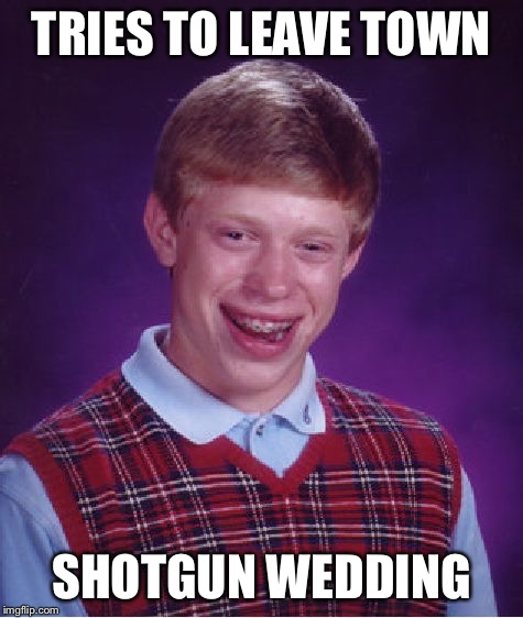 Bad Luck Brian Meme | TRIES TO LEAVE TOWN SHOTGUN WEDDING | image tagged in memes,bad luck brian | made w/ Imgflip meme maker