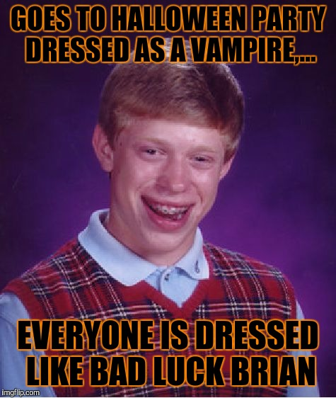 Bad Luck Brian Meme | GOES TO HALLOWEEN PARTY DRESSED AS A VAMPIRE,... EVERYONE IS DRESSED LIKE BAD LUCK BRIAN | image tagged in memes,bad luck brian | made w/ Imgflip meme maker