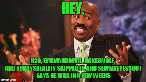 Steve Harvey Meme | HEY, H2O, EVILMANDOEVIL, HOKEEWOLF, AND TODAYSREALITY SKIPPED IT, AND SEWMYEYESSHUT SAYS HE WILL IN A FEW WEEKS | image tagged in memes,steve harvey | made w/ Imgflip meme maker