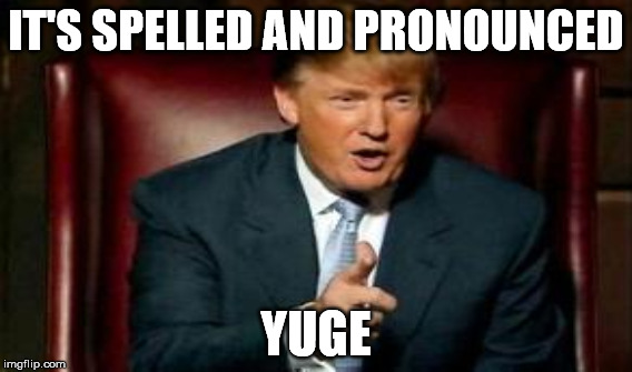 IT'S SPELLED AND PRONOUNCED YUGE | made w/ Imgflip meme maker