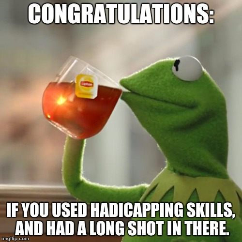 But Thats None Of My Business Meme | CONGRATULATIONS: IF YOU USED HADICAPPING SKILLS, AND HAD A LONG SHOT IN THERE. | image tagged in memes,but thats none of my business,kermit the frog | made w/ Imgflip meme maker