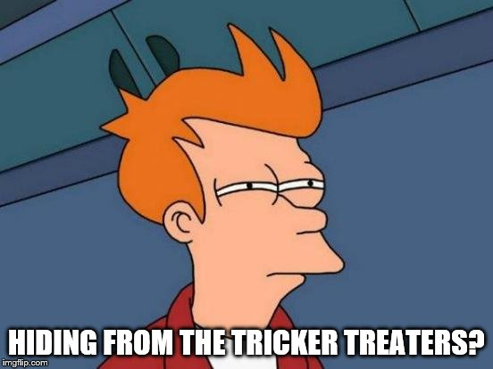 Futurama Fry Meme | HIDING FROM THE TRICKER TREATERS? | image tagged in memes,futurama fry | made w/ Imgflip meme maker