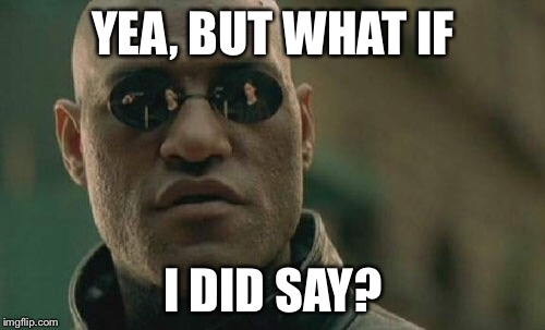 Matrix Morpheus Meme | YEA, BUT WHAT IF I DID SAY? | image tagged in memes,matrix morpheus | made w/ Imgflip meme maker