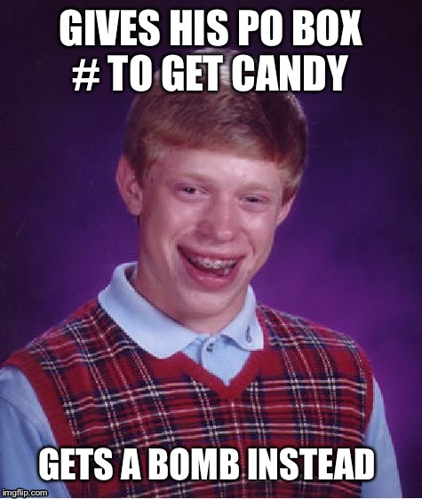 Bad Luck Brian Meme | GIVES HIS PO BOX # TO GET CANDY GETS A BOMB INSTEAD | image tagged in memes,bad luck brian | made w/ Imgflip meme maker