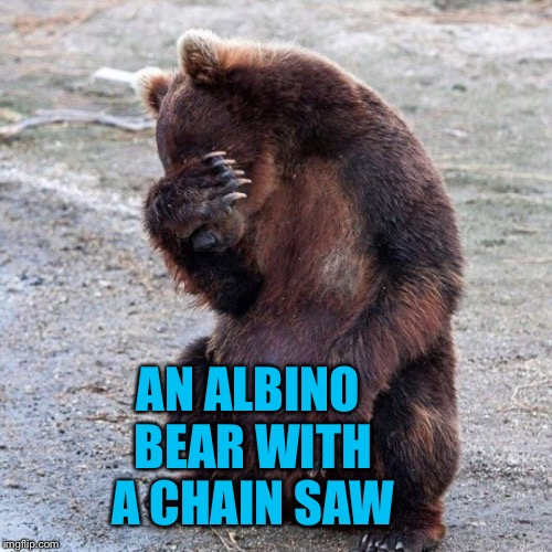 AN ALBINO BEAR WITH A CHAIN SAW | made w/ Imgflip meme maker
