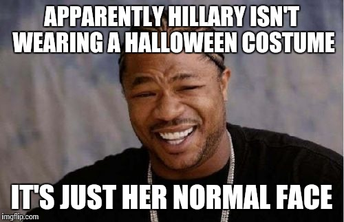 Yo Dawg Heard You Meme | APPARENTLY HILLARY ISN'T WEARING A HALLOWEEN COSTUME IT'S JUST HER NORMAL FACE | image tagged in memes,yo dawg heard you | made w/ Imgflip meme maker