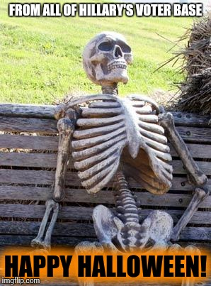 Waiting Skeleton Meme | FROM ALL OF HILLARY'S VOTER BASE HAPPY HALLOWEEN! | image tagged in memes,waiting skeleton | made w/ Imgflip meme maker