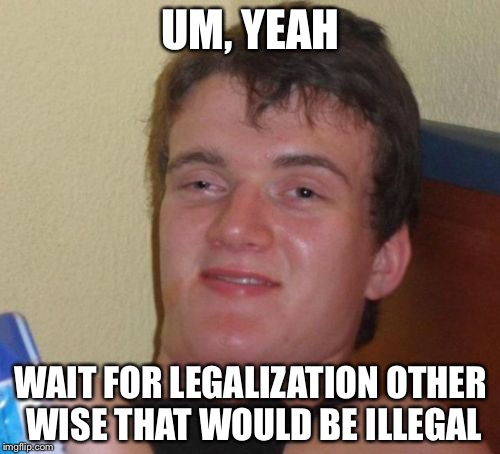 10 Guy Meme | UM, YEAH WAIT FOR LEGALIZATION OTHER WISE THAT WOULD BE ILLEGAL | image tagged in memes,10 guy | made w/ Imgflip meme maker