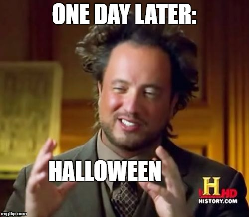 Ancient Aliens Meme | ONE DAY LATER: HALLOWEEN | image tagged in memes,ancient aliens | made w/ Imgflip meme maker