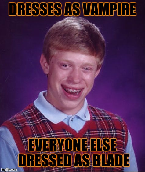 Bad Luck Brian Meme | DRESSES AS VAMPIRE EVERYONE ELSE DRESSED AS BLADE | image tagged in memes,bad luck brian | made w/ Imgflip meme maker