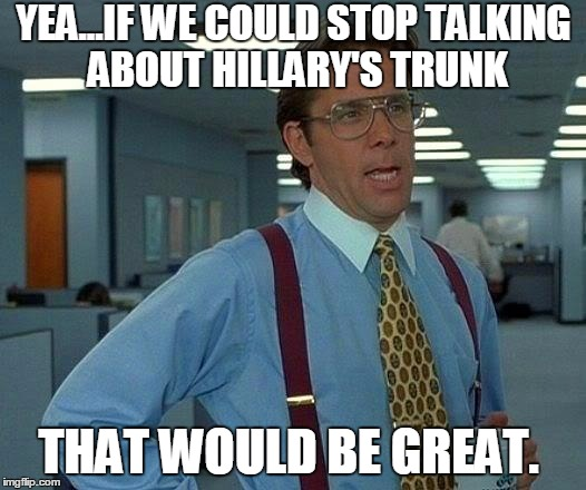 That Would Be Great Meme | YEA...IF WE COULD STOP TALKING ABOUT HILLARY'S TRUNK THAT WOULD BE GREAT. | image tagged in memes,that would be great | made w/ Imgflip meme maker