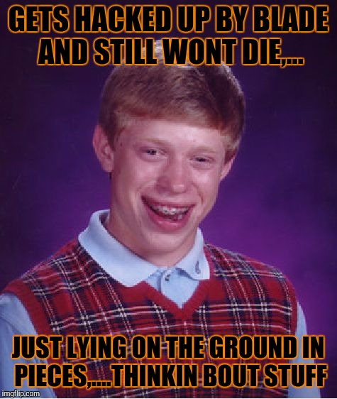 Bad Luck Brian Meme | GETS HACKED UP BY BLADE AND STILL WONT DIE,... JUST LYING ON THE GROUND IN PIECES,....THINKIN BOUT STUFF | image tagged in memes,bad luck brian | made w/ Imgflip meme maker