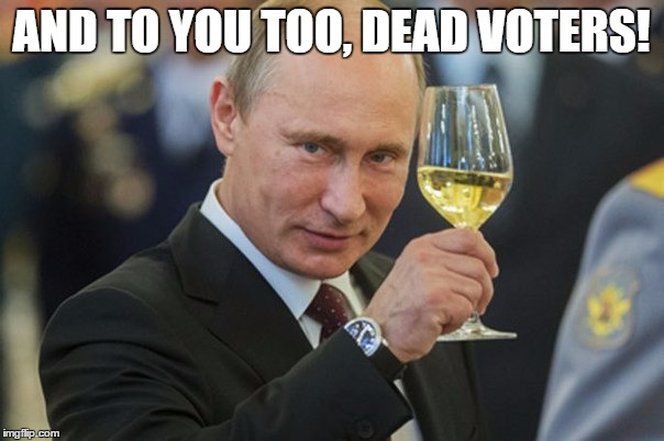Putin Cheers | AND TO YOU TOO, DEAD VOTERS! | image tagged in putin cheers | made w/ Imgflip meme maker