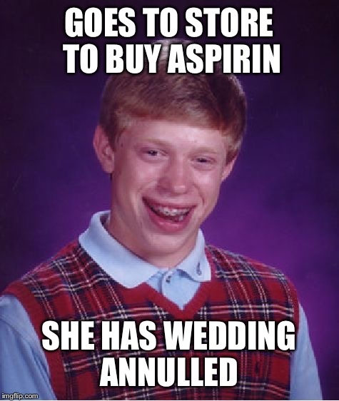 Bad Luck Brian Meme | GOES TO STORE TO BUY ASPIRIN SHE HAS WEDDING ANNULLED | image tagged in memes,bad luck brian | made w/ Imgflip meme maker