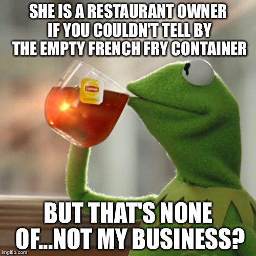 But Thats None Of My Business Meme | SHE IS A RESTAURANT OWNER IF YOU COULDN'T TELL BY THE EMPTY FRENCH FRY CONTAINER BUT THAT'S NONE OF...NOT MY BUSINESS? | image tagged in memes,but thats none of my business,kermit the frog | made w/ Imgflip meme maker