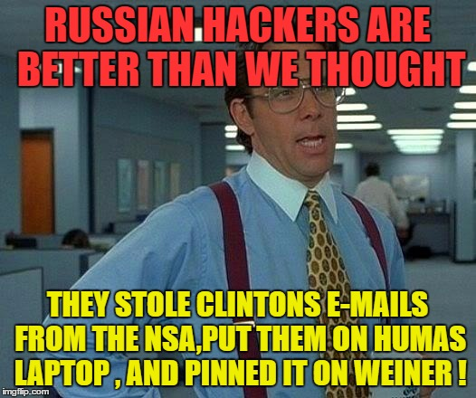That Would Be Great Meme | RUSSIAN HACKERS ARE BETTER THAN WE THOUGHT THEY STOLE CLINTONS E-MAILS FROM THE NSA,PUT THEM ON HUMAS LAPTOP , AND PINNED IT ON WEINER ! | image tagged in memes,that would be great | made w/ Imgflip meme maker