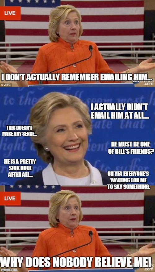 I DON'T ACTUALLY REMEMBER EMAILING HIM... I ACTUALLY DIDN'T EMAIL HIM AT ALL... THIS DOESN'T MAKE ANY SENSE... HE MUST BE ONE OF BILL'S FRIE | made w/ Imgflip meme maker