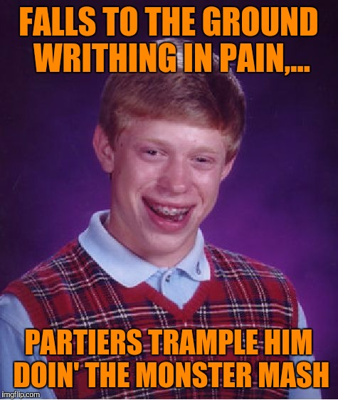 Bad Luck Brian Meme | FALLS TO THE GROUND WRITHING IN PAIN,... PARTIERS TRAMPLE HIM DOIN' THE MONSTER MASH | image tagged in memes,bad luck brian | made w/ Imgflip meme maker