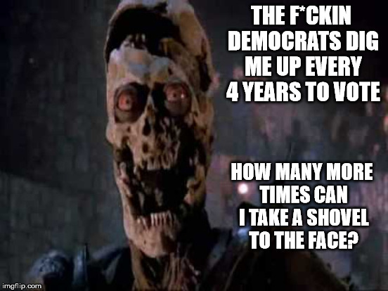 It's funny because its figuratively true | THE F*CKIN DEMOCRATS DIG ME UP EVERY 4 YEARS TO VOTE HOW MANY MORE TIMES CAN I TAKE A SHOVEL TO THE FACE? | image tagged in army of darkness,dead voters | made w/ Imgflip meme maker