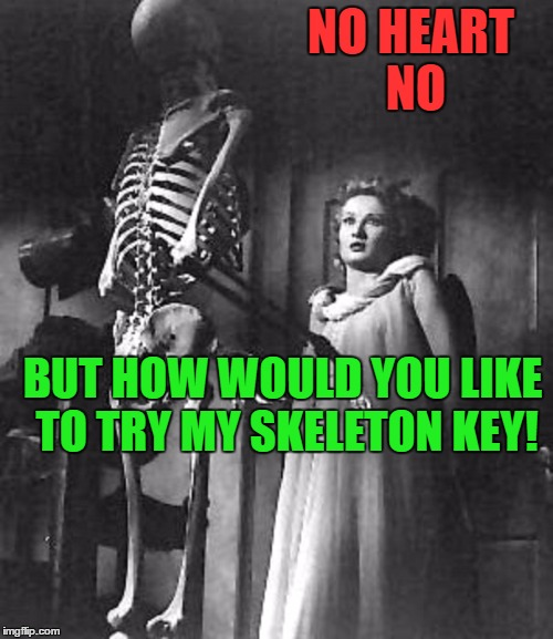 NO HEART NO BUT HOW WOULD YOU LIKE TO TRY MY SKELETON KEY! | made w/ Imgflip meme maker