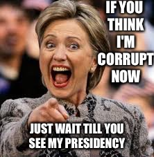 hillary clinton | IF YOU THINK I'M CORRUPT NOW JUST WAIT TILL YOU SEE MY PRESIDENCY | image tagged in hillary clinton | made w/ Imgflip meme maker