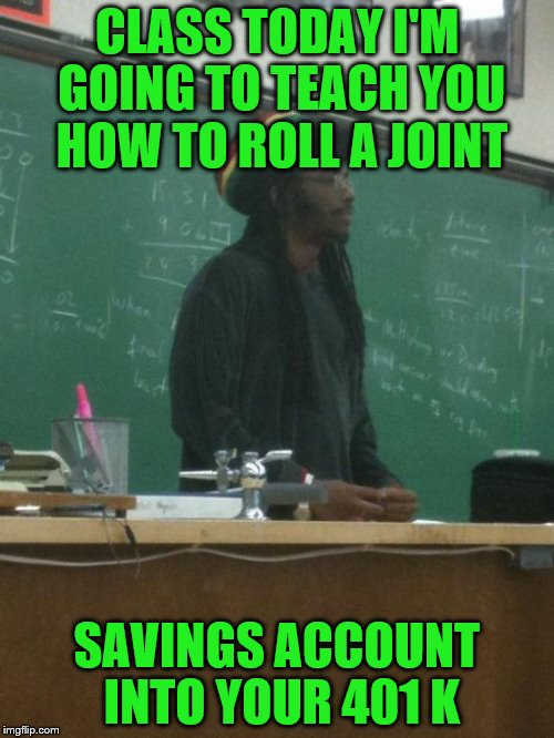 Rasta Science Teacher | CLASS TODAY I'M GOING TO TEACH YOU HOW TO ROLL A JOINT SAVINGS ACCOUNT INTO YOUR 401 K | image tagged in memes,rasta science teacher | made w/ Imgflip meme maker