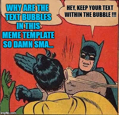 Batman Slapping Robin Meme | WHY ARE THE TEXT BUBBLES IN THIS MEME TEMPLATE SO DAMN SMA... HEY, KEEP YOUR TEXT WITHIN THE BUBBLE !!! | image tagged in memes,batman slapping robin | made w/ Imgflip meme maker