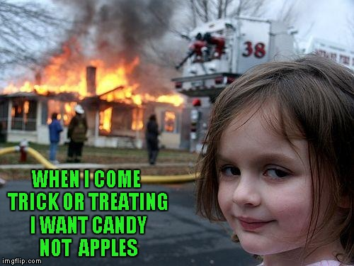 Disaster Girl Meme | WHEN I COME TRICK OR TREATING I WANT CANDY NOT  APPLES | image tagged in memes,disaster girl,halloween,funny | made w/ Imgflip meme maker