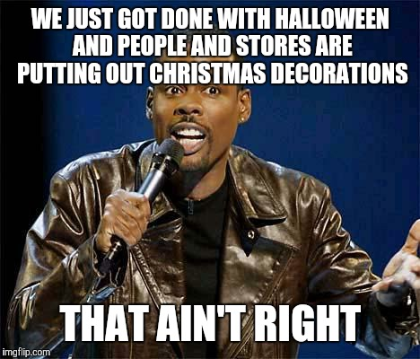 Chris Rock | WE JUST GOT DONE WITH HALLOWEEN AND PEOPLE AND STORES ARE PUTTING OUT CHRISTMAS DECORATIONS THAT AIN'T RIGHT | image tagged in chris rock | made w/ Imgflip meme maker