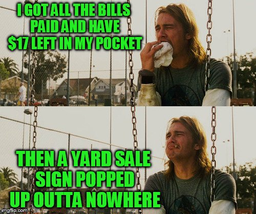 TammyFaye inspired meme! I try to distract the wife with conversation, but she smells those signs a mile away. | I GOT ALL THE BILLS PAID AND HAVE $17 LEFT IN MY POCKET THEN A YARD SALE SIGN POPPED UP OUTTA NOWHERE | image tagged in memes,first world stoner problems | made w/ Imgflip meme maker