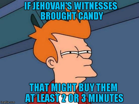 Futurama Fry Meme | IF JEHOVAH'S WITNESSES BROUGHT CANDY THAT MIGHT BUY THEM AT LEAST 2 OR 3 MINUTES | image tagged in memes,futurama fry | made w/ Imgflip meme maker