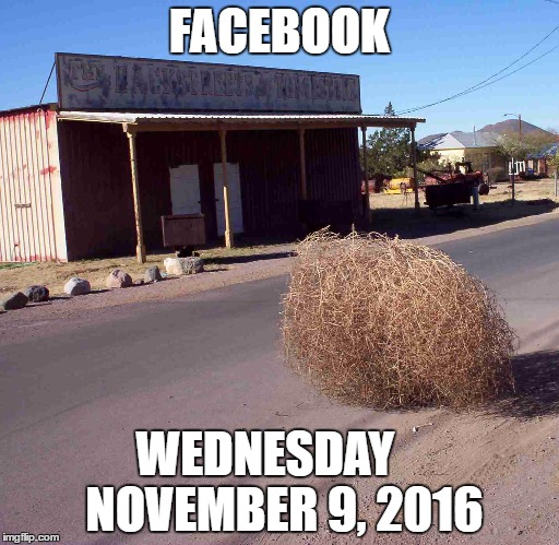 tumbleweed | FACEBOOK WEDNESDAY    NOVEMBER 9, 2016 | image tagged in tumbleweed | made w/ Imgflip meme maker