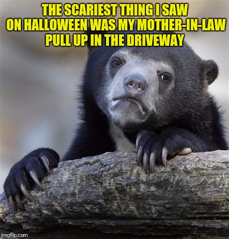Confession Bear Meme | THE SCARIEST THING I SAW ON HALLOWEEN WAS MY MOTHER-IN-LAW PULL UP IN THE DRIVEWAY | image tagged in memes,confession bear | made w/ Imgflip meme maker