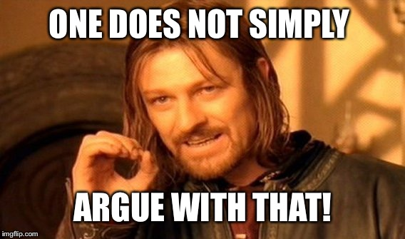 One Does Not Simply Meme | ONE DOES NOT SIMPLY ARGUE WITH THAT! | image tagged in memes,one does not simply | made w/ Imgflip meme maker