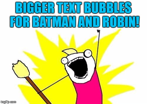 X All The Y Meme | BIGGER TEXT BUBBLES FOR BATMAN AND ROBIN! | image tagged in memes,x all the y | made w/ Imgflip meme maker