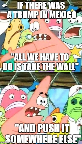 "Put It Somewhere Else Patrick | IF THERE WAS A TRUMP IN MEXICO ""AND PUSH IT SOMEWHERE ELSE"" ""ALL WE HAVE TO DO IS TAKE THE WALL"" 